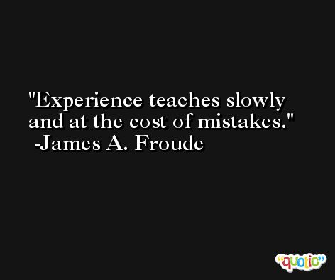 Experience teaches slowly and at the cost of mistakes. -James A. Froude