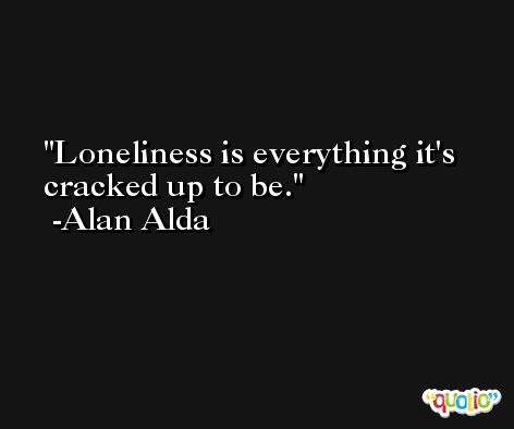 Loneliness is everything it's cracked up to be. -Alan Alda