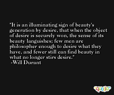 It is an illuminating sign of beauty's generation by desire, that when the object of desire is securely won, the sense of its beauty languishes; few men are philosopher enough to desire what they have, and fewer still can find beauty in what no longer stirs desire. -Will Durant