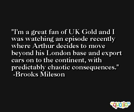 I'm a great fan of UK Gold and I was watching an episode recently where Arthur decides to move beyond his London base and export cars on to the continent, with predictably chaotic consequences. -Brooks Mileson