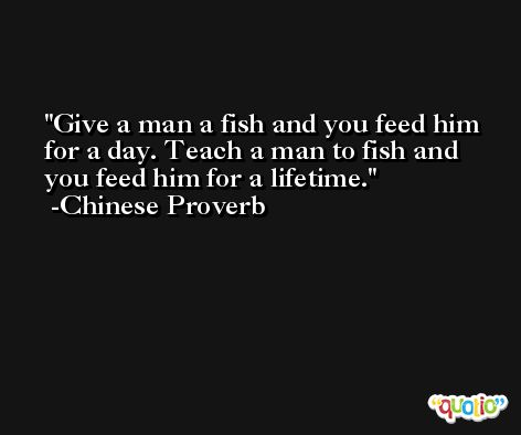 Give a man a fish and you feed him for a day. Teach a man to fish and you feed him for a lifetime. -Chinese Proverb