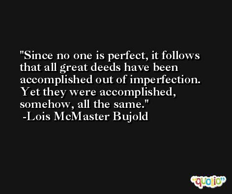 Since no one is perfect, it follows that all great deeds have been accomplished out of imperfection. Yet they were accomplished, somehow, all the same. -Lois McMaster Bujold