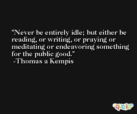 Never be entirely idle; but either be reading, or writing, or praying or meditating or endeavoring something for the public good. -Thomas a Kempis