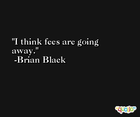 I think fees are going away. -Brian Black