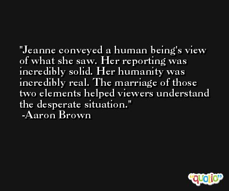 Jeanne conveyed a human being's view of what she saw. Her reporting was incredibly solid. Her humanity was incredibly real. The marriage of those two elements helped viewers understand the desperate situation. -Aaron Brown