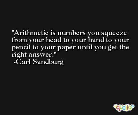 Arithmetic is numbers you squeeze from your head to your hand to your pencil to your paper until you get the right answer. -Carl Sandburg