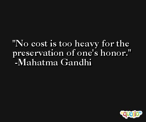 No cost is too heavy for the preservation of one's honor. -Mahatma Gandhi