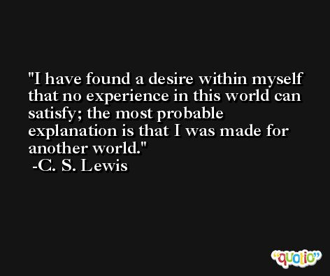 I have found a desire within myself that no experience in this world can satisfy; the most probable explanation is that I was made for another world. -C. S. Lewis