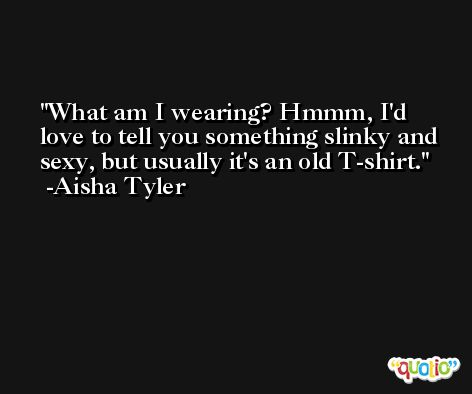 What am I wearing? Hmmm, I'd love to tell you something slinky and sexy, but usually it's an old T-shirt. -Aisha Tyler