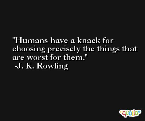 Humans have a knack for choosing precisely the things that are worst for them. -J. K. Rowling