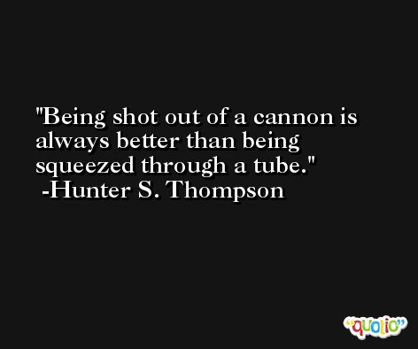 Being shot out of a cannon is always better than being squeezed through a tube. -Hunter S. Thompson