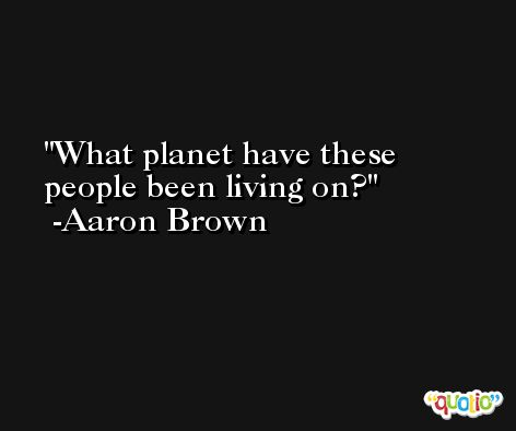 What planet have these people been living on? -Aaron Brown