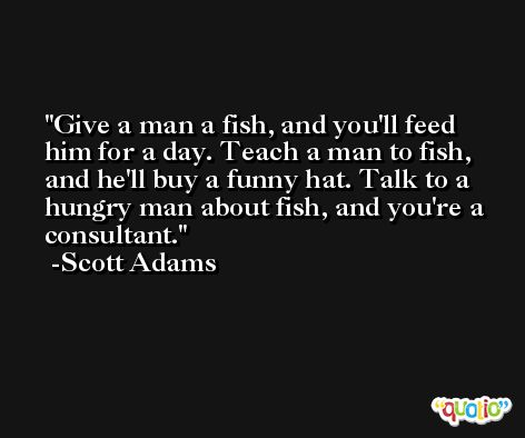 Give a man a fish, and you'll feed him for a day. Teach a man to fish, and he'll buy a funny hat. Talk to a hungry man about fish, and you're a consultant. -Scott Adams