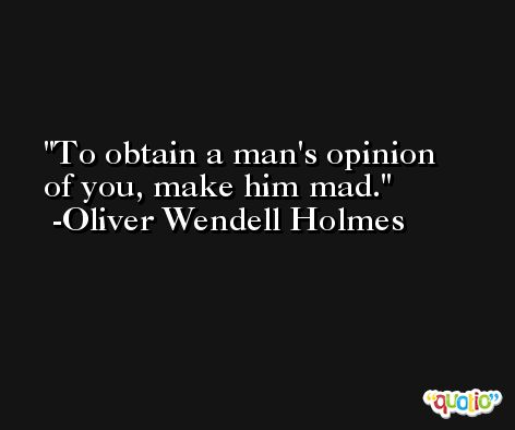 To obtain a man's opinion of you, make him mad. -Oliver Wendell Holmes