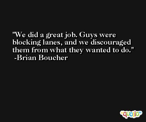 We did a great job. Guys were blocking lanes, and we discouraged them from what they wanted to do. -Brian Boucher