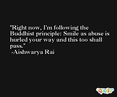 Right now, I'm following the Buddhist principle: Smile as abuse is hurled your way and this too shall pass. -Aishwarya Rai
