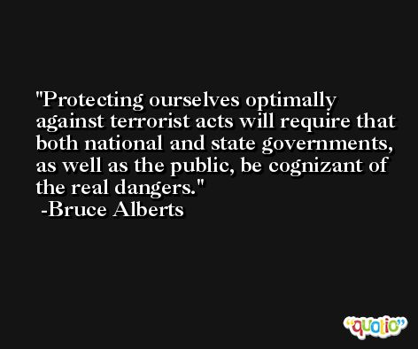 Protecting ourselves optimally against terrorist acts will require that both national and state governments, as well as the public, be cognizant of the real dangers. -Bruce Alberts