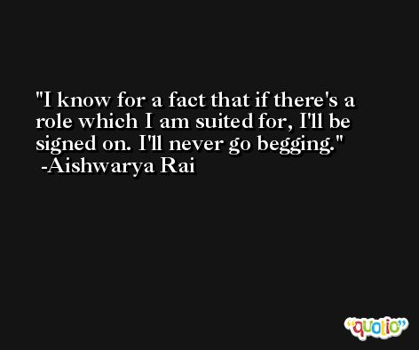 I know for a fact that if there's a role which I am suited for, I'll be signed on. I'll never go begging. -Aishwarya Rai