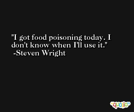 I got food poisoning today. I don't know when I'll use it. -Steven Wright