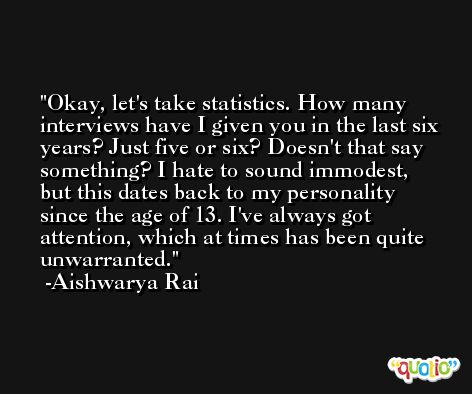 Okay, let's take statistics. How many interviews have I given you in the last six years? Just five or six? Doesn't that say something? I hate to sound immodest, but this dates back to my personality since the age of 13. I've always got attention, which at times has been quite unwarranted. -Aishwarya Rai