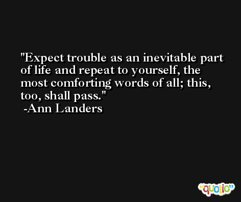 Expect trouble as an inevitable part of life and repeat to yourself, the most comforting words of all; this, too, shall pass. -Ann Landers