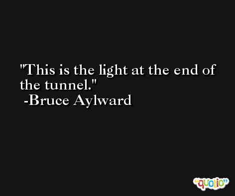 This is the light at the end of the tunnel. -Bruce Aylward