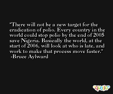 There will not be a new target for the eradication of polio. Every country in the world could stop polio by the end of 2005 save Nigeria. Basically the world, at the start of 2006, will look at who is late, and work to make that process move faster. -Bruce Aylward