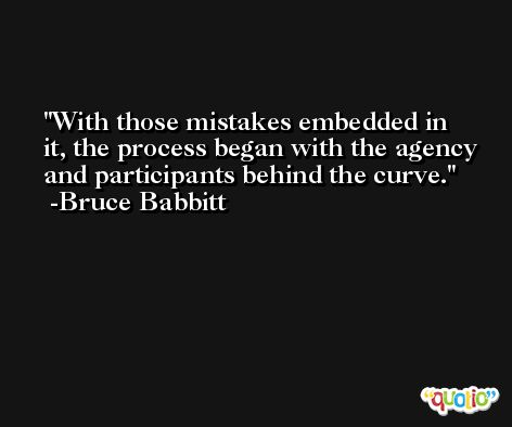 With those mistakes embedded in it, the process began with the agency and participants behind the curve. -Bruce Babbitt
