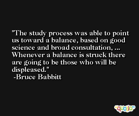The study process was able to point us toward a balance, based on good science and broad consultation, ... Whenever a balance is struck there are going to be those who will be displeased. -Bruce Babbitt