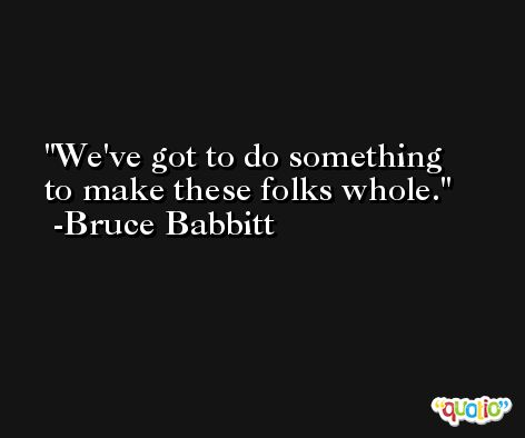 We've got to do something to make these folks whole. -Bruce Babbitt