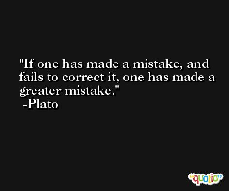 If one has made a mistake, and fails to correct it, one has made a greater mistake. -Plato