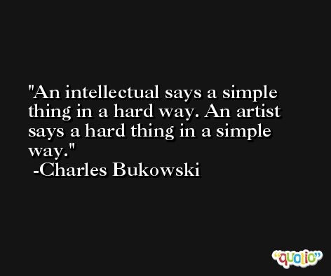 An intellectual says a simple thing in a hard way. An artist says a hard thing in a simple way. -Charles Bukowski