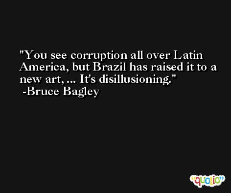 You see corruption all over Latin America, but Brazil has raised it to a new art, ... It's disillusioning. -Bruce Bagley
