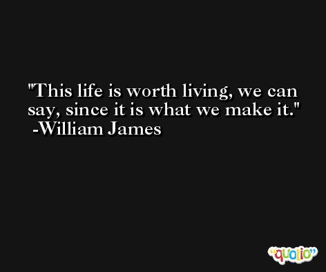This life is worth living, we can say, since it is what we make it. -William James
