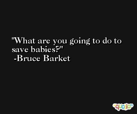 What are you going to do to save babies? -Bruce Barket
