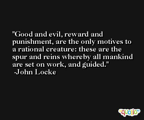 Good and evil, reward and punishment, are the only motives to a rational creature: these are the spur and reins whereby all mankind are set on work, and guided. -John Locke