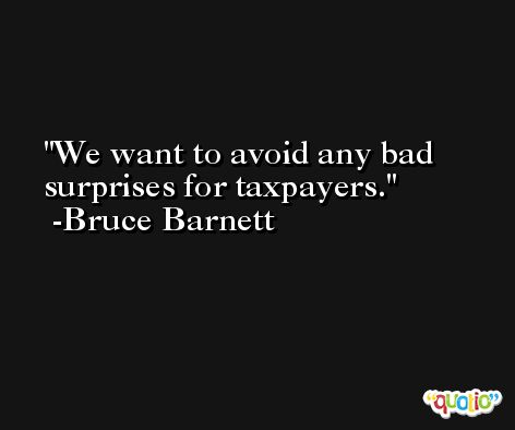 We want to avoid any bad surprises for taxpayers. -Bruce Barnett