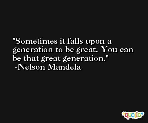 Sometimes it falls upon a generation to be great. You can be that great generation. -Nelson Mandela