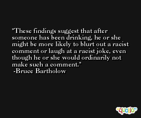 These findings suggest that after someone has been drinking, he or she might be more likely to blurt out a racist comment or laugh at a racist joke, even though he or she would ordinarily not make such a comment. -Bruce Bartholow