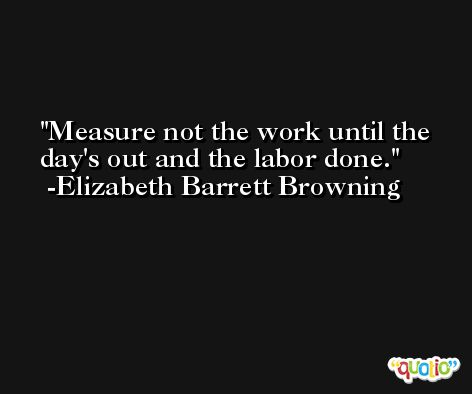 Measure not the work until the day's out and the labor done. -Elizabeth Barrett Browning