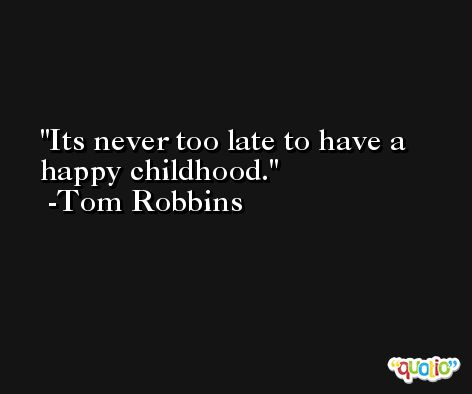 Its never too late to have a happy childhood. -Tom Robbins