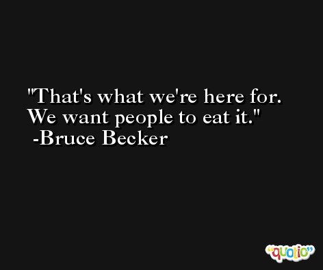 That's what we're here for. We want people to eat it. -Bruce Becker