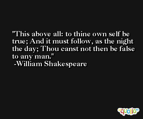 This above all: to thine own self be true; And it must follow, as the night the day; Thou canst not then be false to any man. -William Shakespeare