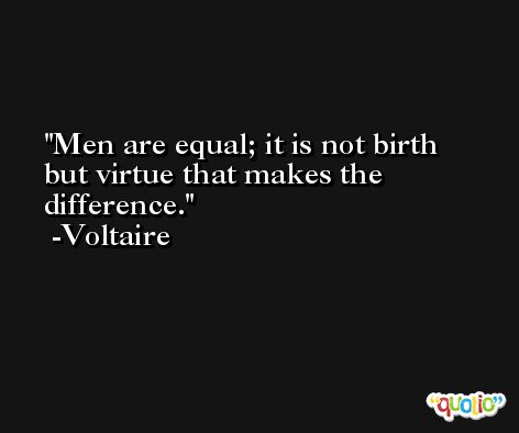 Men are equal; it is not birth but virtue that makes the difference. -Voltaire