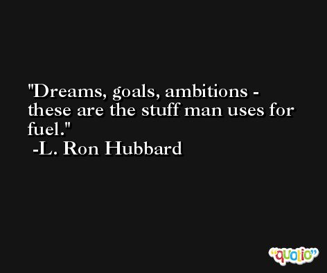Dreams, goals, ambitions - these are the stuff man uses for fuel. -L. Ron Hubbard