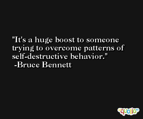 It's a huge boost to someone trying to overcome patterns of self-destructive behavior. -Bruce Bennett