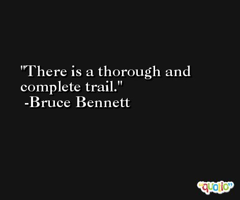 There is a thorough and complete trail. -Bruce Bennett