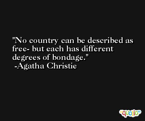 No country can be described as free- but each has different degrees of bondage. -Agatha Christie
