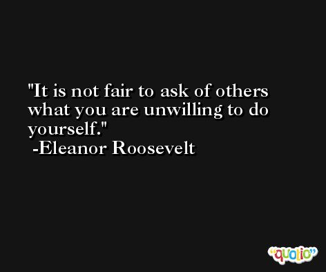 It is not fair to ask of others what you are unwilling to do yourself. -Eleanor Roosevelt