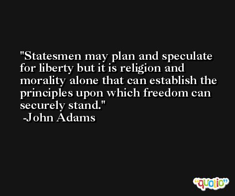 Statesmen may plan and speculate for liberty but it is religion and morality alone that can establish the principles upon which freedom can securely stand. -John Adams